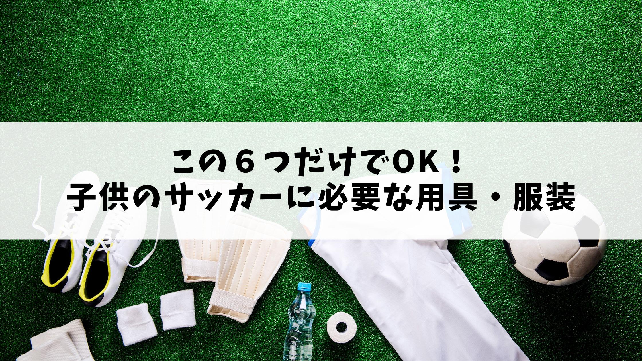 この6つだけでOK!子供のサッカーに必要な用具・服装