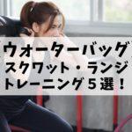 ウォーターバッグを使ったスクワット・ランジトレーニング5選!