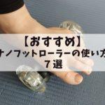 【おすすめ】裏技あり!ナノフットローラーの使い方7選!