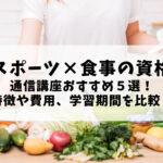 【スポーツ×食事の資格】通信講座おすすめ5選!特徴や費用、学習期間を比較!