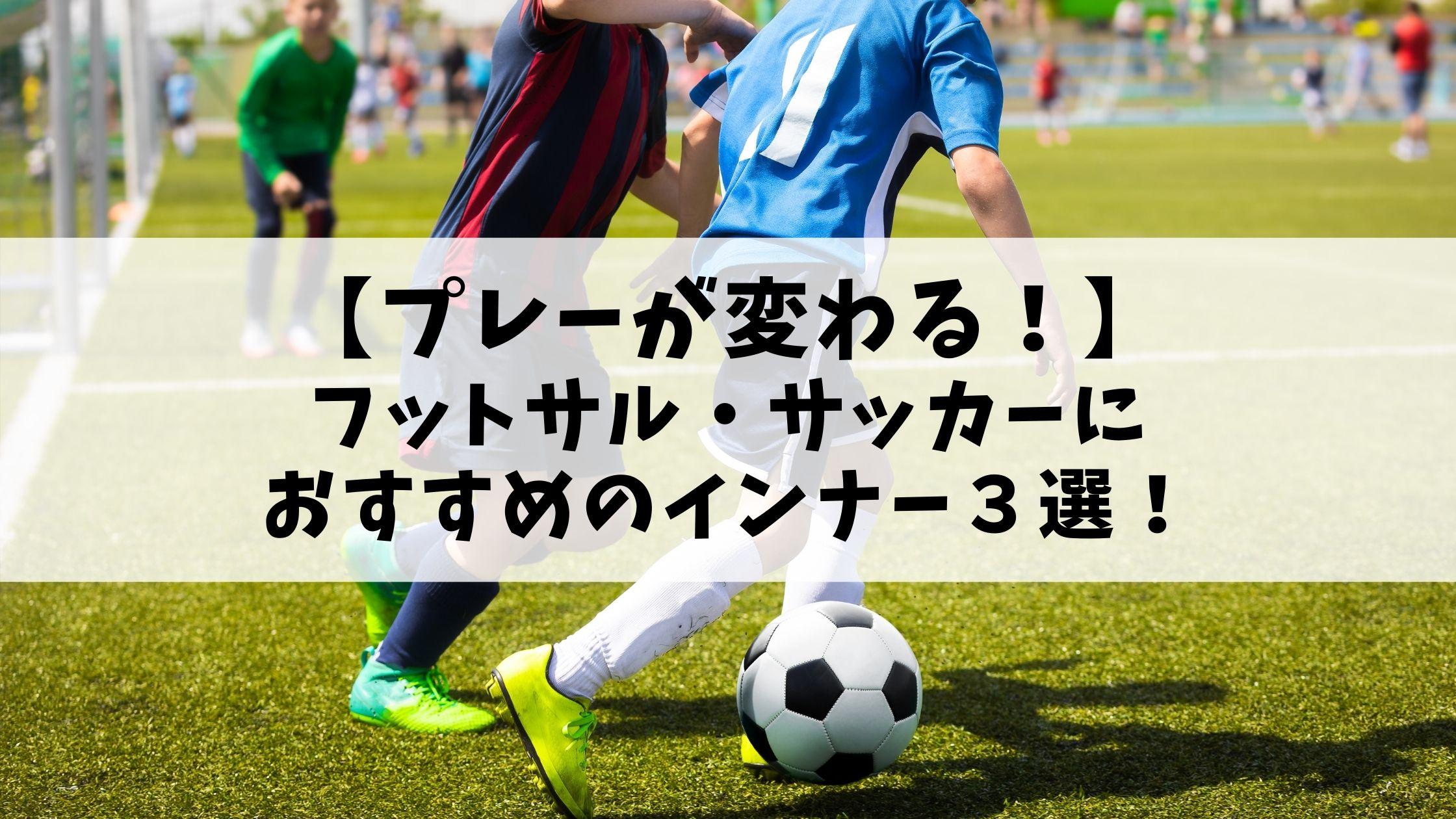 プレーが変わる!フットサル・サッカーにおすすめのインナー3選!