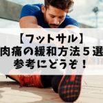 【サッカー・フットサル】筋肉痛の緩和方法5選!参考にどうぞ!予防法も紹介。